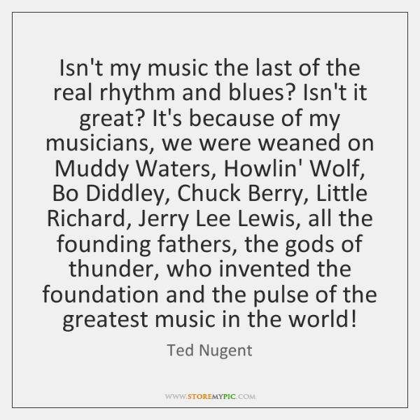 Isn't my music the last of the real rhythm and blues? Isn't ...