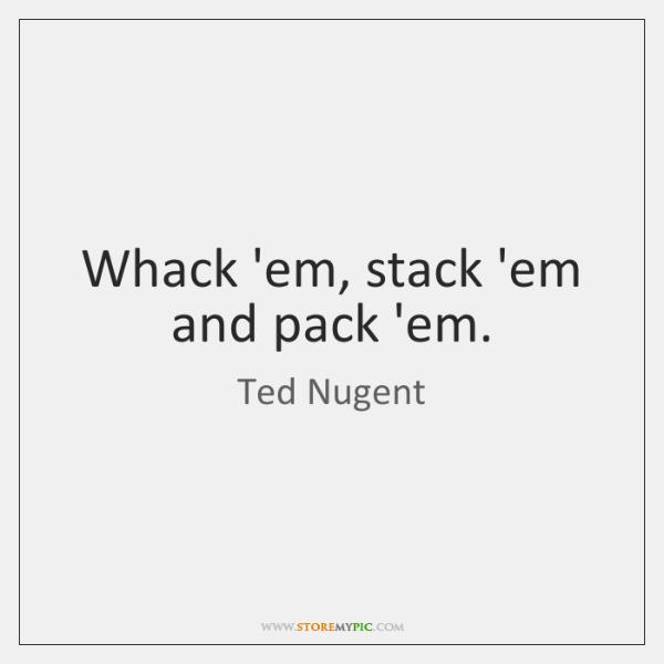 Whack 'em, stack 'em and pack 'em.