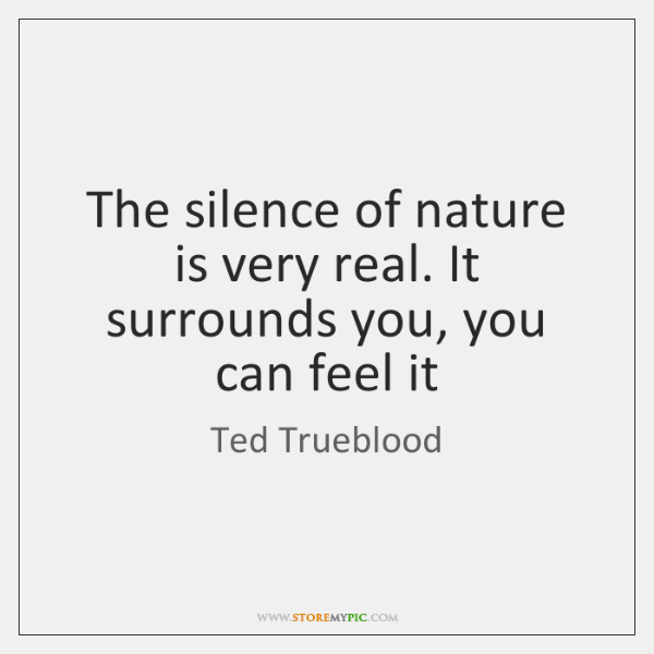 The silence of nature is very real. It surrounds you, you can ...