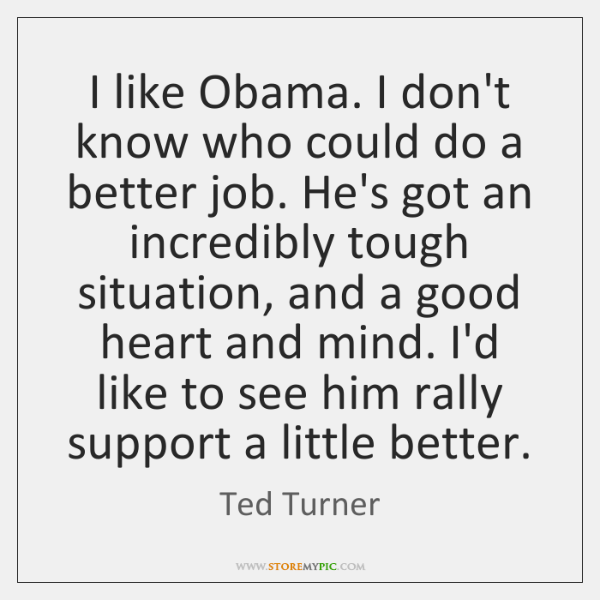 I like Obama. I don't know who could do a better job. ...