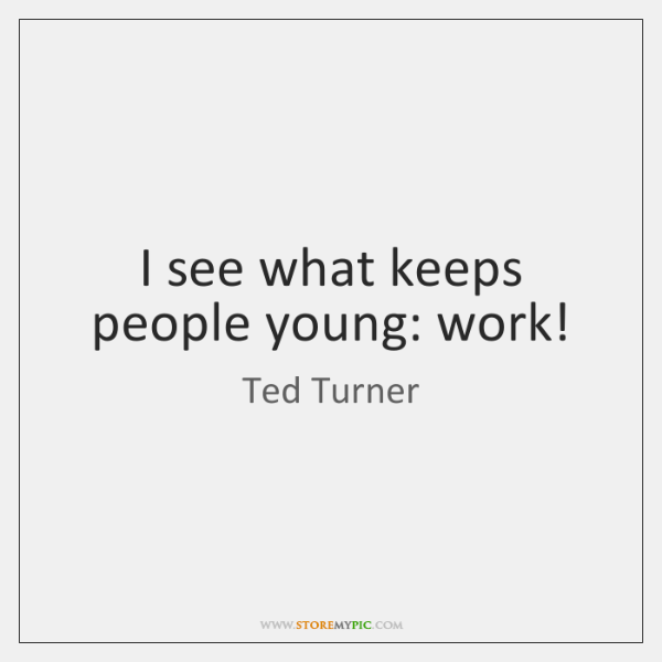 I see what keeps people young: work!