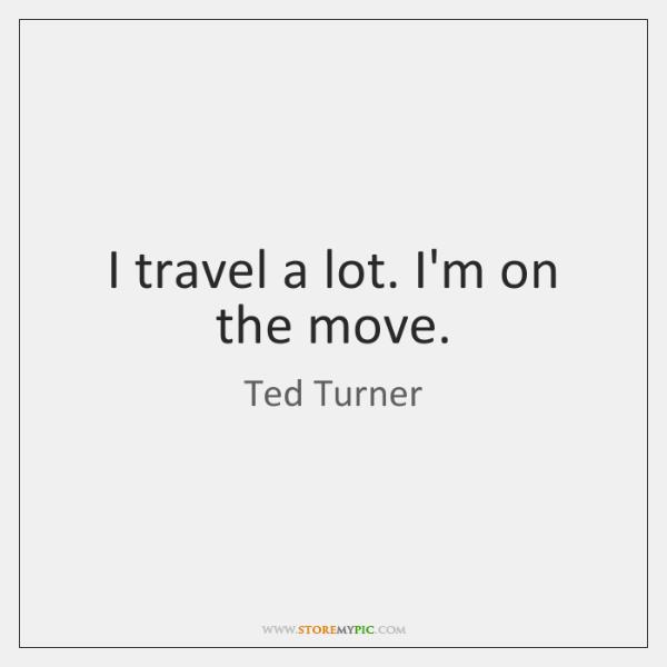 I travel a lot. I'm on the move.