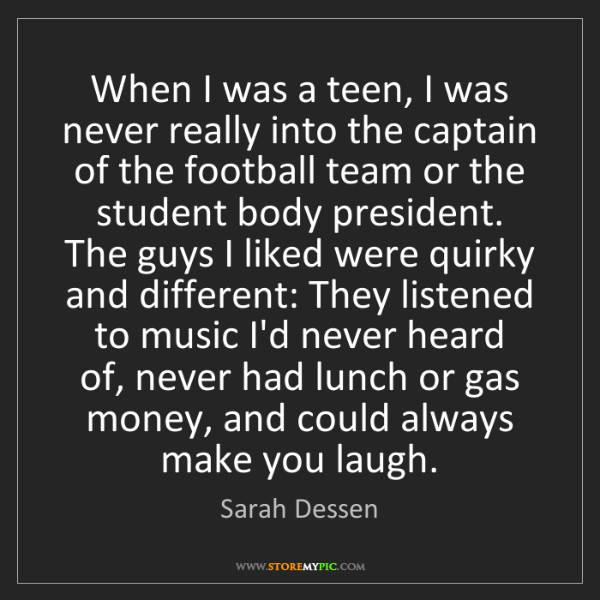 Sarah Dessen: When I was a teen, I was never really into the captain...