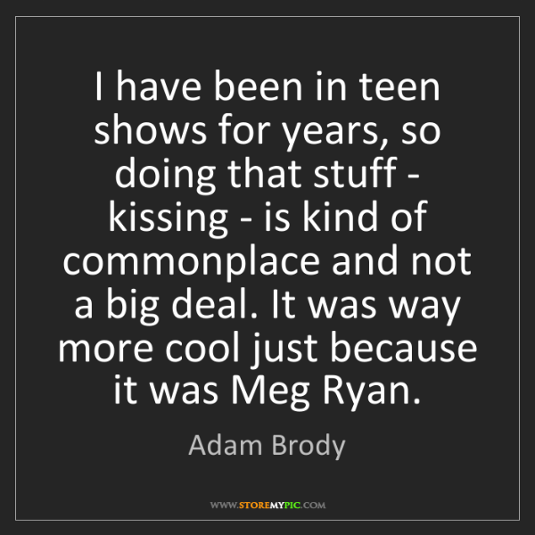 Adam Brody: I have been in teen shows for years, so doing that stuff...