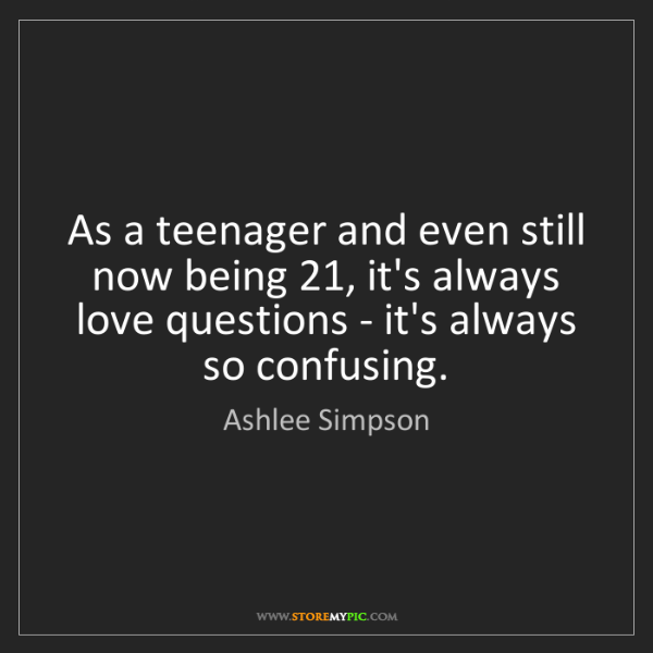 Ashlee Simpson: As a teenager and even still now being 21, it's always...