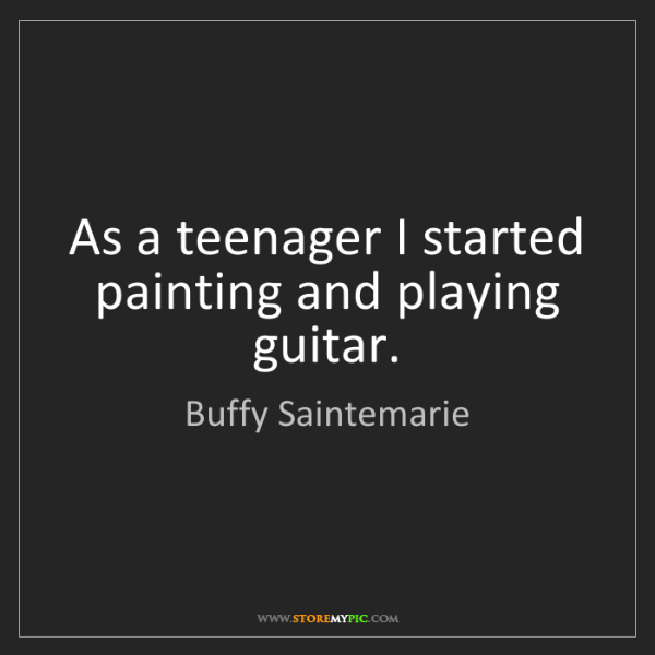Buffy Saintemarie: As a teenager I started painting and playing guitar.