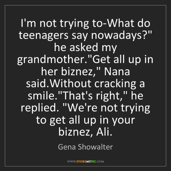 "Gena Showalter: I'm not trying to-What do teenagers say nowadays?"" he..."