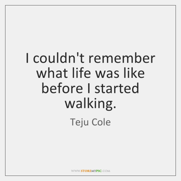 I couldn't remember what life was like before I started walking.