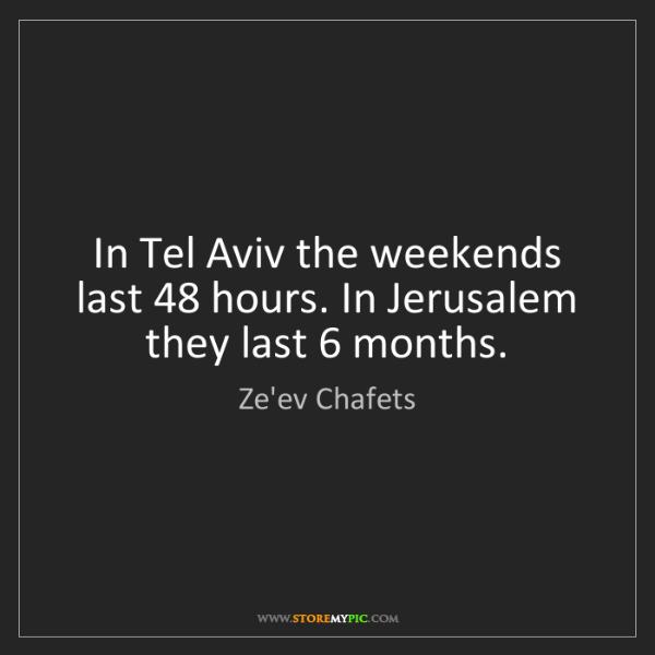 Ze'ev Chafets: In Tel Aviv the weekends last 48 hours. In Jerusalem...