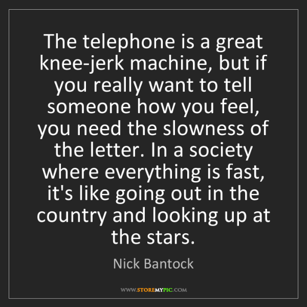 Nick Bantock: The telephone is a great knee-jerk machine, but if you...
