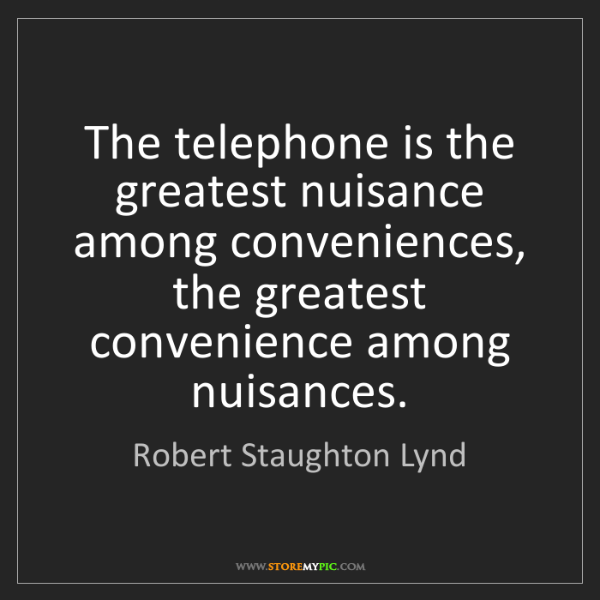 Robert Staughton Lynd: The telephone is the greatest nuisance among conveniences,...