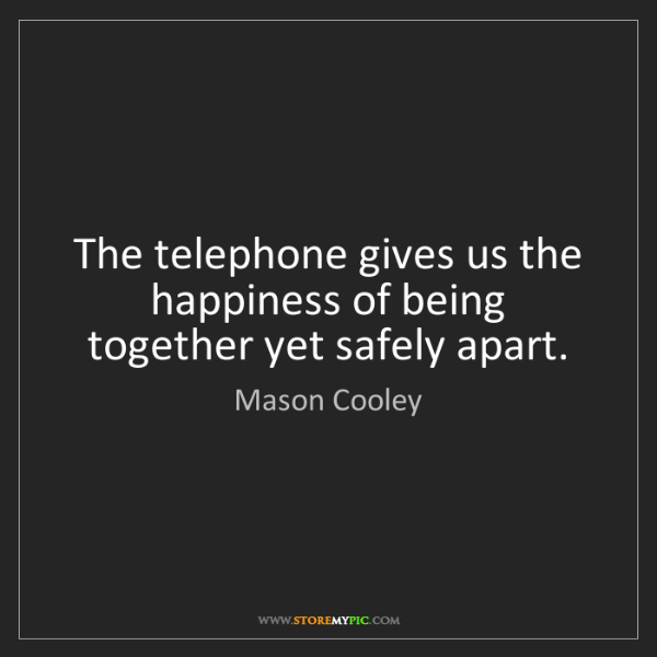Mason Cooley: The telephone gives us the happiness of being together...