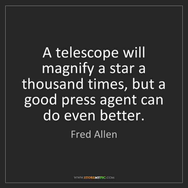 Fred Allen: A telescope will magnify a star a thousand times, but...