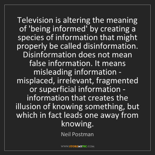 Neil Postman: Television is altering the meaning of 'being informed'...