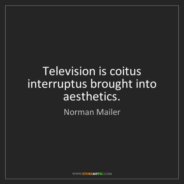Norman Mailer: Television is coitus interruptus brought into aesthetics.