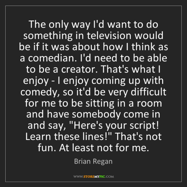 Brian Regan: The only way I'd want to do something in television would...
