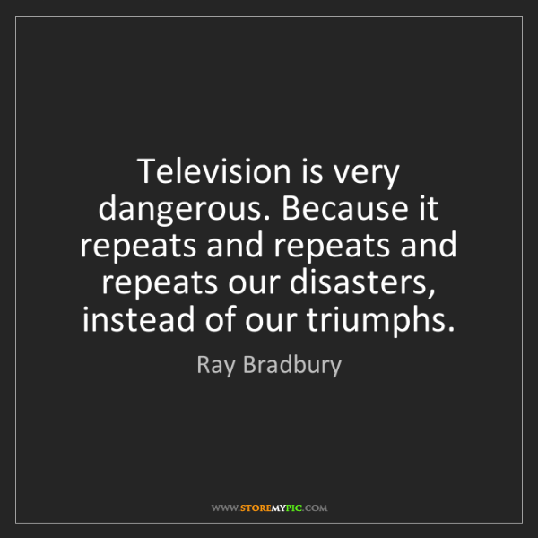 Ray Bradbury: Television is very dangerous. Because it repeats and...