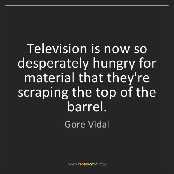 Gore Vidal: Television is now so desperately hungry for material...