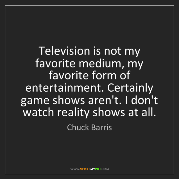 Chuck Barris: Television is not my favorite medium, my favorite form...