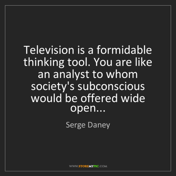 Serge Daney: Television is a formidable thinking tool. You are like...