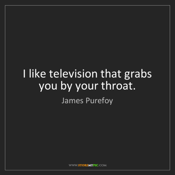 James Purefoy: I like television that grabs you by your throat.