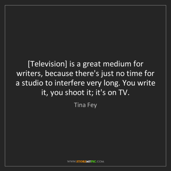 Tina Fey: [Television] is a great medium for writers, because there's...