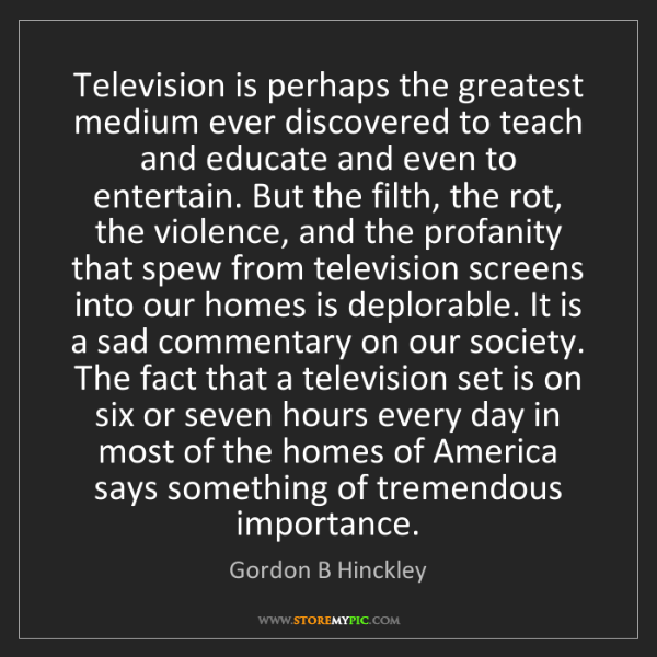 Gordon B Hinckley: Television is perhaps the greatest medium ever discovered...