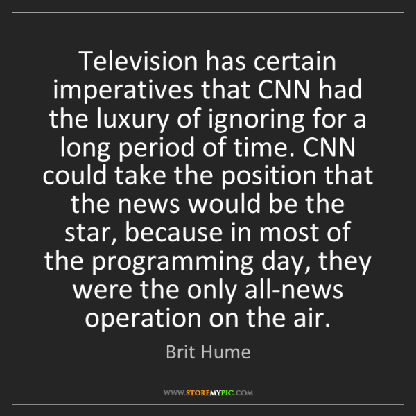 Brit Hume: Television has certain imperatives that CNN had the luxury...