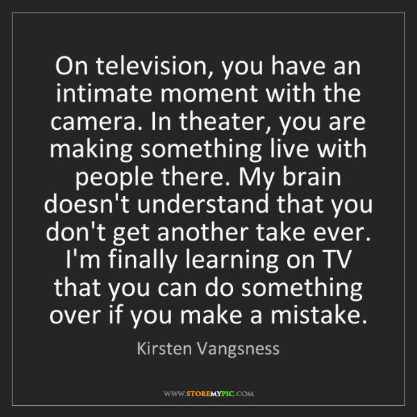 Kirsten Vangsness: On television, you have an intimate moment with the camera....