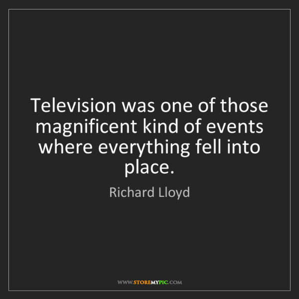 Richard Lloyd: Television was one of those magnificent kind of events...