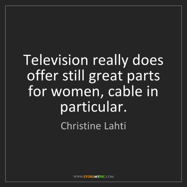 Christine Lahti: Television really does offer still great parts for women,...