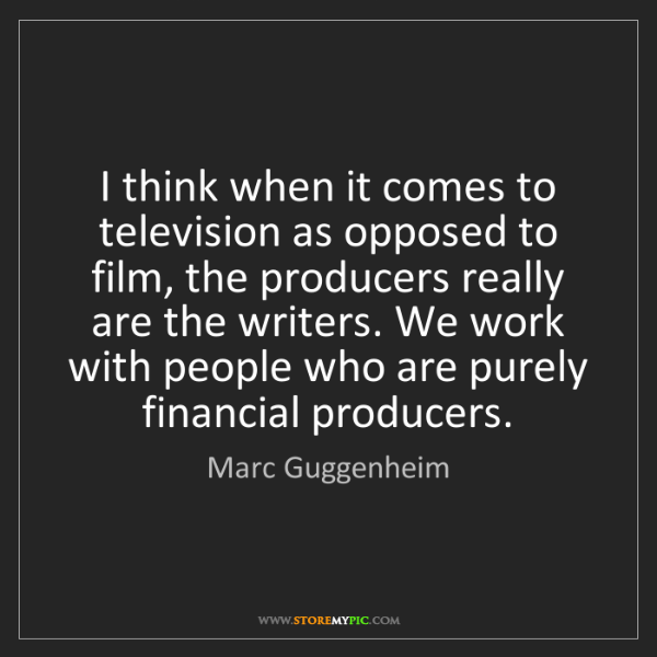 Marc Guggenheim: I think when it comes to television as opposed to film,...