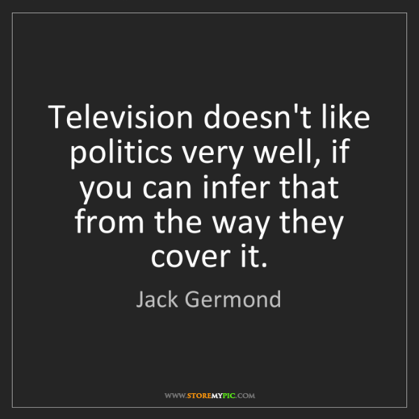 Jack Germond: Television doesn't like politics very well, if you can...