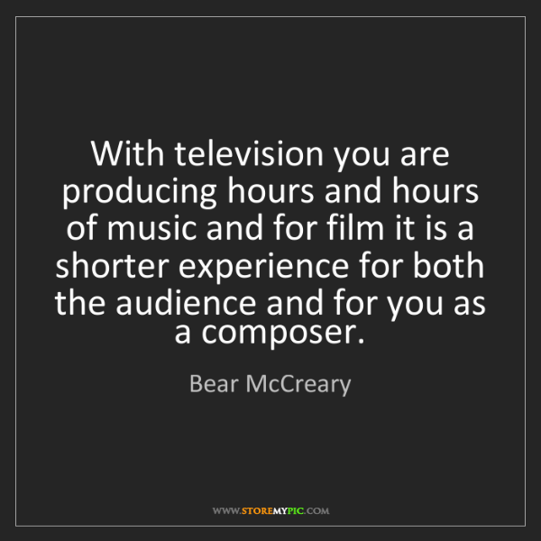 Bear McCreary: With television you are producing hours and hours of...