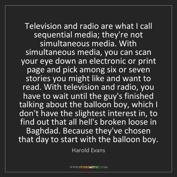 Harold Evans: Television and radio are what I call sequential media;...