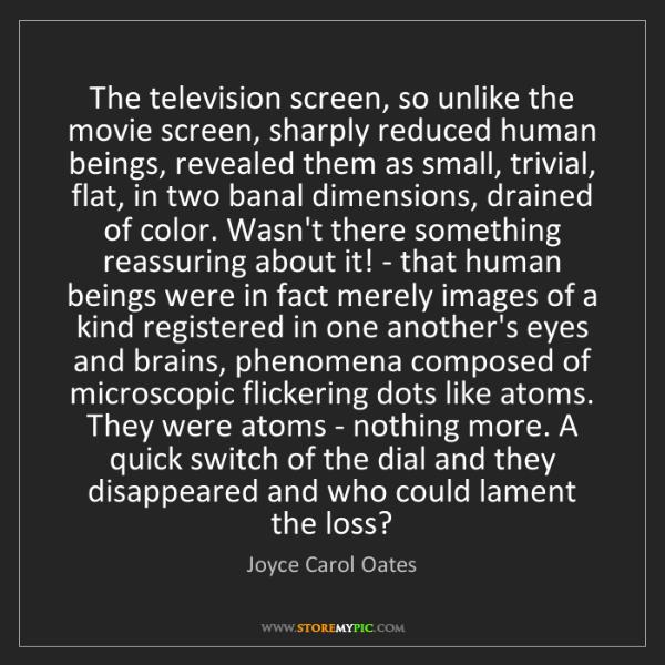 Joyce Carol Oates: The television screen, so unlike the movie screen, sharply...