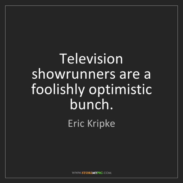 Eric Kripke: Television showrunners are a foolishly optimistic bunch.