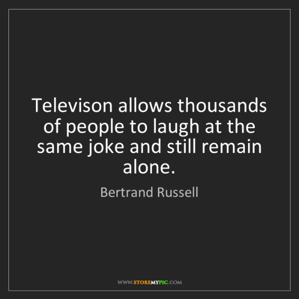 Bertrand Russell: Televison allows thousands of people to laugh at the...