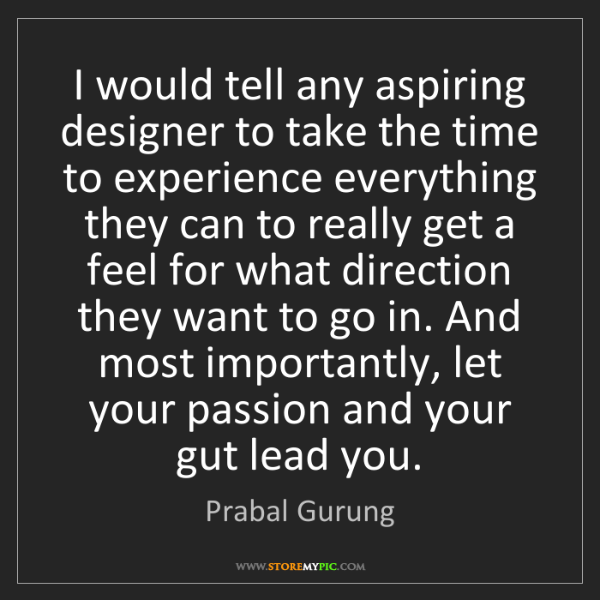 Prabal Gurung: I would tell any aspiring designer to take the time to...