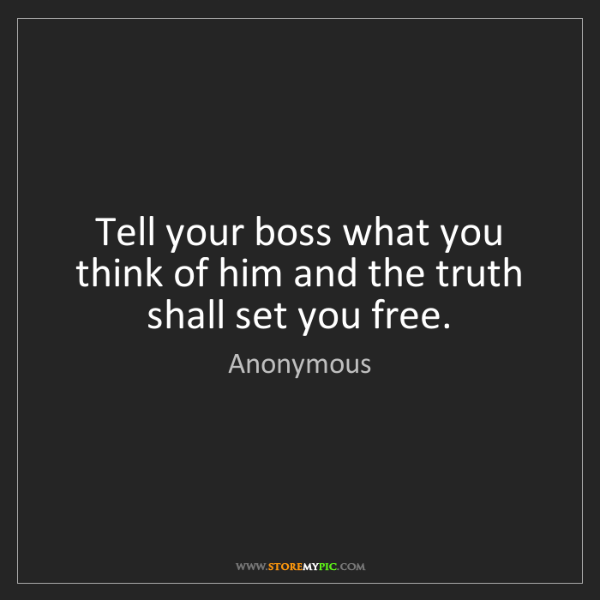 Anonymous: Tell your boss what you think of him and the truth shall...