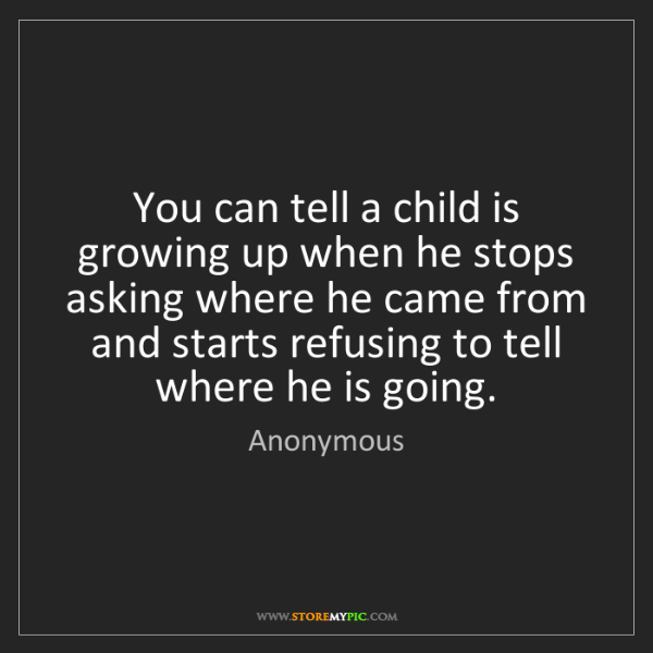Anonymous: You can tell a child is growing up when he stops asking...