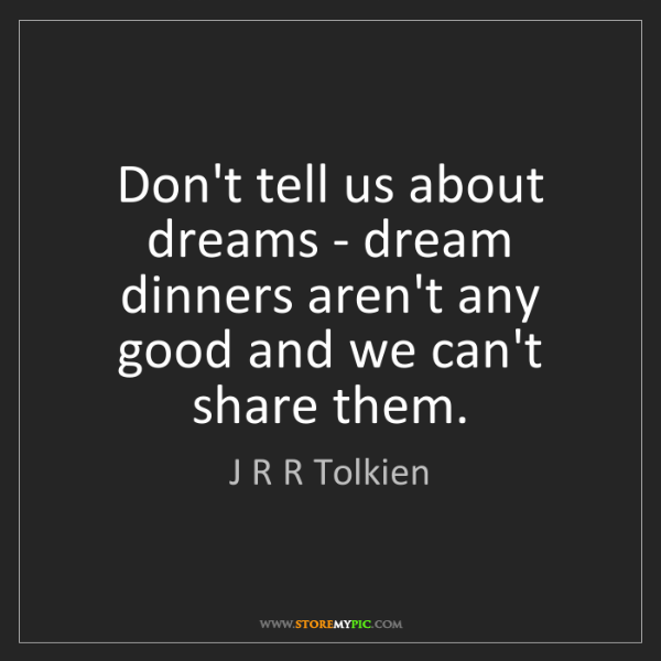 J R R Tolkien: Don't tell us about dreams - dream dinners aren't any...