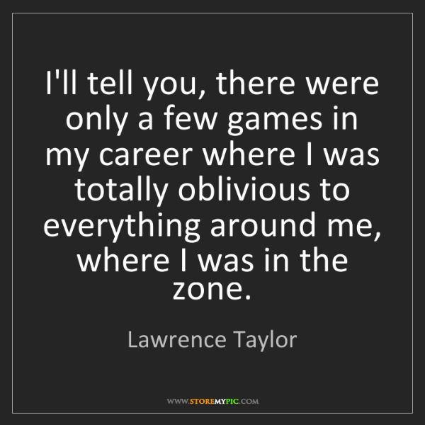 Lawrence Taylor: I'll tell you, there were only a few games in my career...