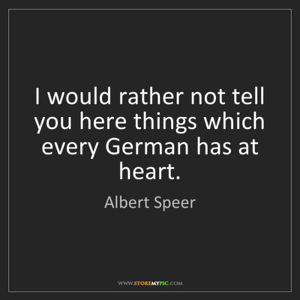 Albert Speer: I would rather not tell you here things which every German...