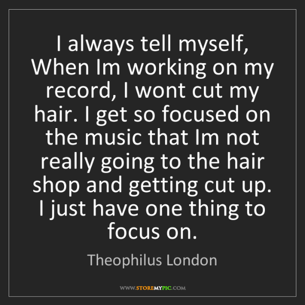 Theophilus London: I always tell myself, When Im working on my record, I...