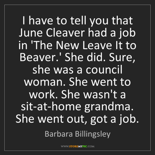Barbara Billingsley: I have to tell you that June Cleaver had a job in 'The...