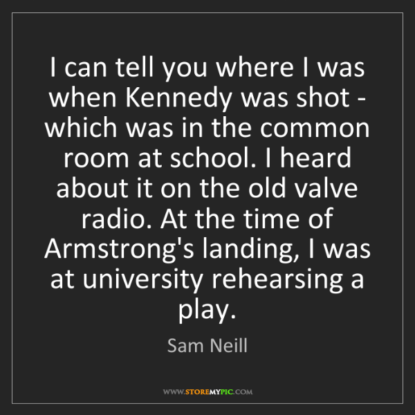 Sam Neill: I can tell you where I was when Kennedy was shot - which...