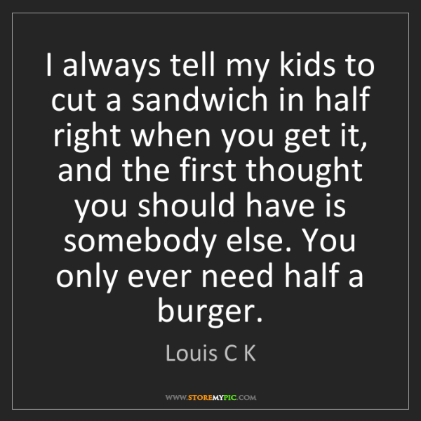 Louis C K: I always tell my kids to cut a sandwich in half right...