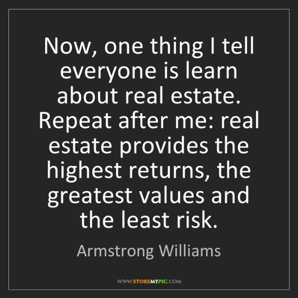 Armstrong Williams: Now, one thing I tell everyone is learn about real estate....