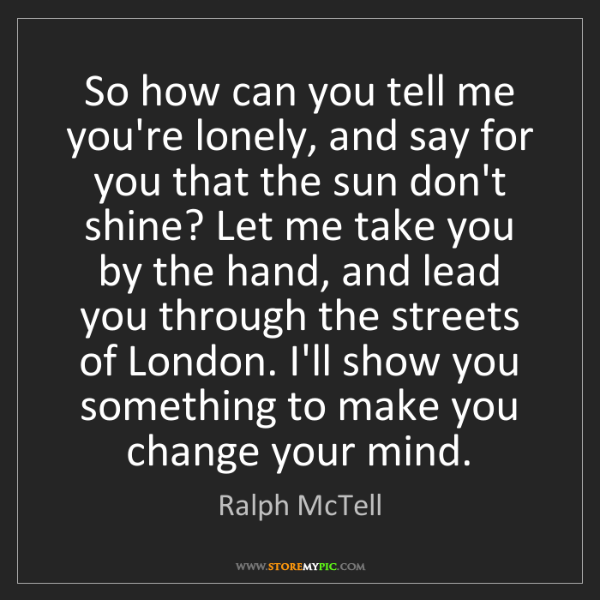Ralph McTell: So how can you tell me you're lonely, and say for you...
